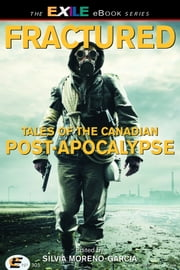 Fractured - Tales of the Canadian Post-Apocalypse; The Exile Book of Anthology Series, Number Nine ebook by Silvia Moreno-Garcia