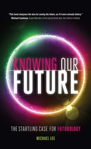 Knowing our future - The startling case for futurology ebook by Michael Lee