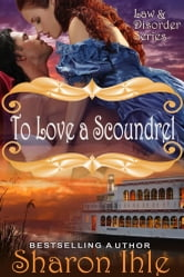 To Love A Scoundrel (Law and Disorder Series, Book 1) ebook by Sharon Ihle