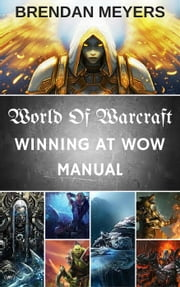 World Of Warcraft: Winning At W.O.W. Manual ebook by Brendan Meyers