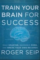 Train Your Brain For Success ebook by Roger Seip