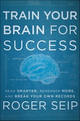 Train Your Brain For Success - Read Smarter, Remember More, and Break Your Own Records ebook by Roger Seip