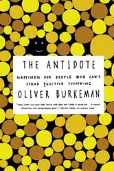 The Antidote - Happiness for People Who Can't Stand Positive Thinking ebook by Oliver Burkeman