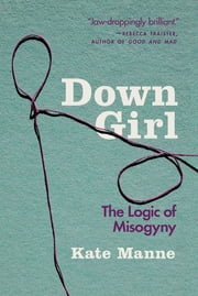 Down Girl - The Logic of Misogyny ebook by Kate Manne