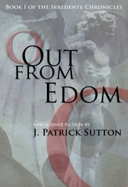 Out From Edom: Book I of the Irredente Chronicles ebook by J. Patrick Sutton