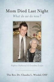 Mom Died Last Night - What Do We Do Now? ebook by The Rev. Dr. Claudia L. Windal, OSF