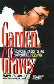 Garden of Graves - The Shocking True Story of Long Island Serial Killer Joel Rifkin ebook by Maria Eftimiades