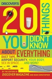 Discover's 20 Things You Didn't Know About Everything - Duct Tape, Airport Security, Your Body, Sex in Space...and More! ebook by Editors of Discover Magazine, The