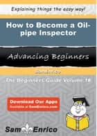 How to Become a Oil-pipe Inspector - How to Become a Oil-pipe Inspector ebook by Illa Bower