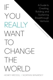 If You Really Want to Change the World - A Guide to Creating, Building, and Sustaining Breakthrough Ventures ebook by Henry Kressel,Norman Winarsky