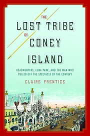 The Lost Tribe of Coney Island - Headhunters, Luna Park, and the Man Who Pulled Off the Spectacle of the Century ebook by Claire Prentice