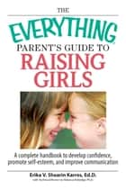 The Everything Parent's Guide To Raising Girls - A Complete Handbook to Develop Confidence, Promote Self-Esteem and Improve Communication ebook by Erika V Shearin Karres, Rebecca Rutledge