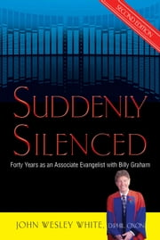 Suddenly Silenced (second edition) - Forty Years as an Associate Evangelist with Billy Graham ebook by John Wesley White