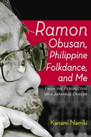 Ramon Obusan, Philippine Folkdance, and Me - From the Perspective of a Japanese Dancer ebook by Kanami Namiki
