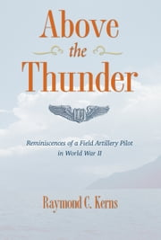 Above the Thunder: Reminiscences of a Field Artillery Pilot in World War II ebook by Kerns, Raymond C.