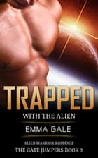 Trapped with the Alien: Alien Warrior Romance - The Gate Jumpers Saga, #3 ebook by Lia Cole, Emma Gale