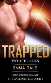 Trapped with the Alien: Alien Warrior Romance - The Gate Jumpers Saga, #3 ebook by Lia Cole,Emma Gale