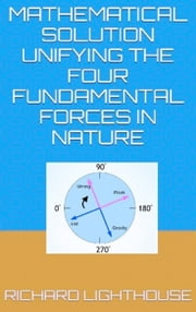 Mathematical Solution Unifying the Four Fundamental Forces in Nature ebook by Richard Lighthouse