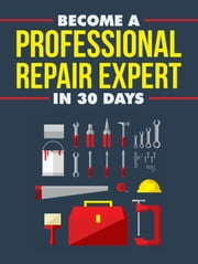Become A Professional Repair Expert in 30 Days ebook by Anonymous