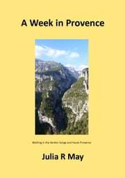 A Week in Provence - Walking in the Verdon Gorge and Haute Provence ebook by Julia R May