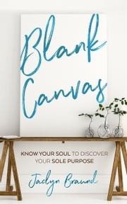 Blank Canvas: Know Your Soul to Discover your Sole Purpose ebook by Jaclyn Braund