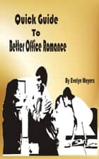 Quick Guide To Better Office Romance - Enjoy Office Romance And Still Keep Your Career ebook by Evelyn Meyers