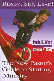Ready, Set, Lead! - The New Pastor's Guide to Starting Ministry ebook by Steven P. Brey,Lynda C. Ward