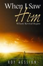 When I Saw Him - Where Revival Begins ebook by Roy Hession
