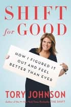 Shift for Good - How I Figured It Out and Feel Better Than Ever ebook by Tory Johnson