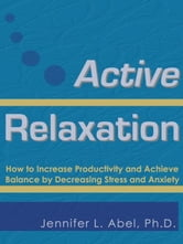 Active Relaxation: How to Increase Productivity and Achieve Balance by Decreasing Stress and Anxiety ebook by Abel, Jennifer Lynn