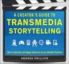 A Creator's Guide to Transmedia Storytelling: How to Captivate and Engage Audiences across Multiple Platforms ebook by Andrea Phillips