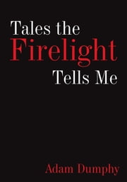 Tales the Firelight Tells Me ebook by Adam Dumphy