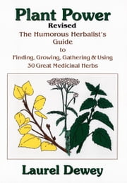 Plant Power - The Humorous Herbalist's Guide to Planting, Growing, Gathering and Using 30 Great Medicinal Herbs ebook by Laurel Dewey