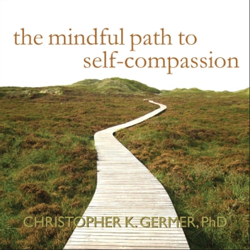 The Mindful Path to Self-Compassion - Freeing Yourself from Destructive Thoughts and Emotions audiobook by Christopher K. Germer, PhD