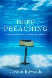 Deep Preaching: Creating Sermons that Go Beyond the Superficial ebook by J. Kent Edwards