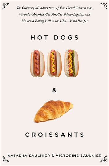 Hot Dogs & Croissants - The Culinary Misadventures of Two French Women who Moved to America, Got Fat, Got Skinny (again), and Mastered Eating Well in the USA—With Recipes ebook by Natasha Saulnier,Victorine Saulnier