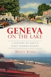 Geneva on the Lake - A History of Ohio's First Summer Resort ebook by Wendy Koile