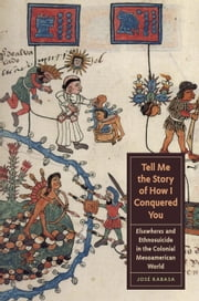 Tell Me the Story of How I Conquered You - Elsewheres and Ethnosuicide in the Colonial Mesoamerican World ebook by José  Rabasa