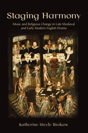 Staging Harmony - Music and Religious Change in Late Medieval and Early Modern English Drama ebook by Katherine Steele Brokaw