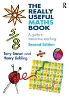 The Really Useful Maths Book - A Guide to Interactive Teaching ebook by Tony Brown, Henry Liebling
