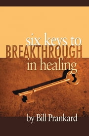 Six Keys to Breakthrough in Healing ebook by Bill Prankard