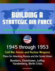 Building a Strategic Air Force: 1945 through 1953, Cold War Atomic and Nuclear Weapons, Plans for Attacking Russia and the Soviet Union, Bombers, Eisenhower, LeMay, Vandenberg, Berlin Crisis ebook by Progressive Management