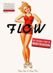 Flow - The Cultural Story of Menstruation ebook by Elissa Stein,Susan Kim