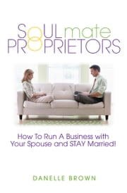 Soulmate Proprietors - How To Run A Business With Your Spouse And Stay Married ebook by Danelle Brown