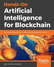 Hands-On Artificial Intelligence for Blockchain - Build powerful applications for Blockchain using Machine Learning ebook by Dr. Manish Kumar Saraf
