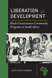 Liberation and Development: Black Consciousness Community Programs in South Africa ebook by Lesley Anne Hadfield
