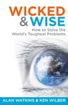 Wicked & Wise: How to solve the world's toughest problems ebook by Alan Watkins, Ken Wilber
