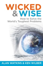 Wicked & Wise: How to solve the world's toughest problems ebook by Alan Watkins,Ken Wilber