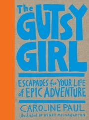 The Gutsy Girl - Escapades for Your Life of Epic Adventure ebook by Caroline Paul,Wendy MacNaughton