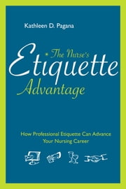 The Nurse's Etiquette Advantage: How Professional Etiquette Can Advance Your Nursing Career ebook by Kathleen D. Pagana